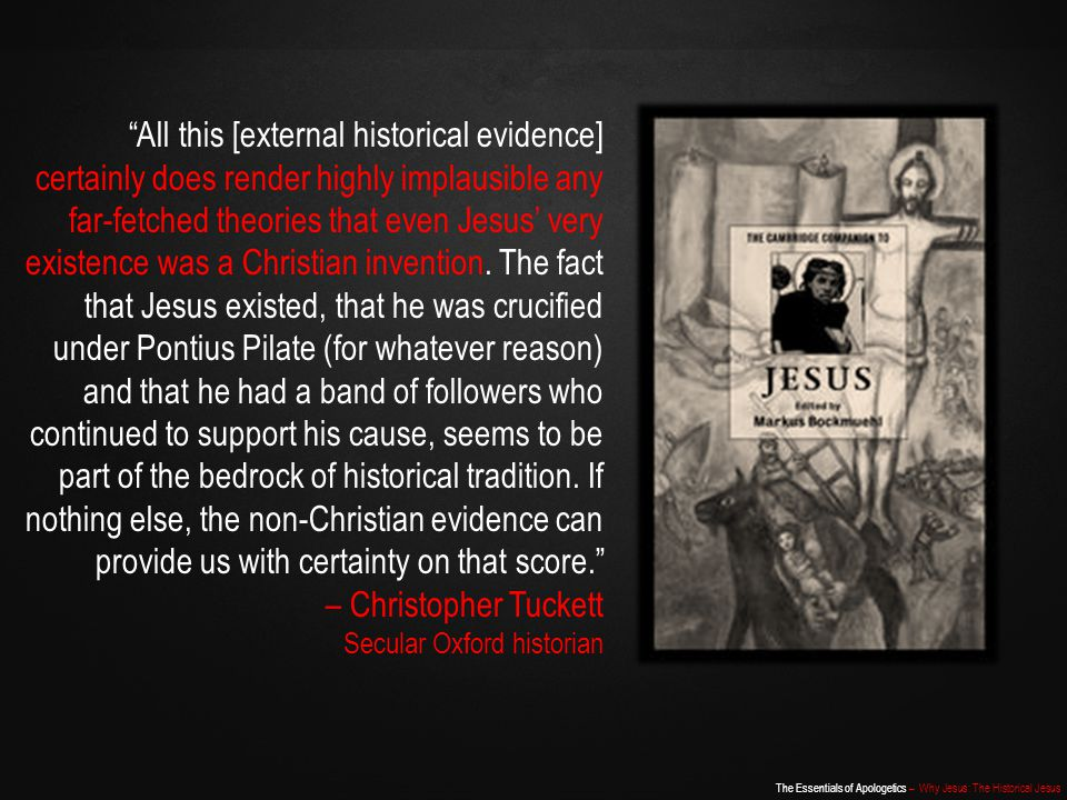 All this [external historical evidence] certainly does render highly implausible any far-fetched theories that even Jesus' very existence was a Christian invention. The fact that Jesus existed, that he was crucified under Pontius Pilate (for whatever reason) and that he had a band of followers who continued to support his cause, seems to be part of the bedrock of historical tradition. If nothing else, the non-Christian evidence can provide us with certainty on that score.